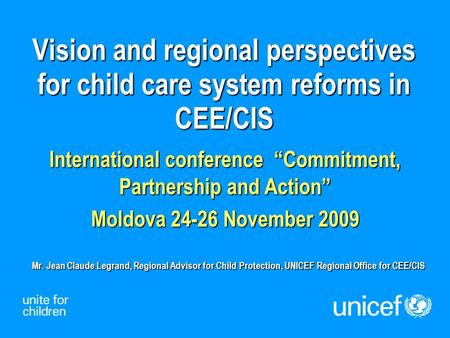 "Vision and regional perspectives for child care system reforms in CEE/CIS International conference ""Commitment, Partnership and Action"" Moldova 24-26 November."