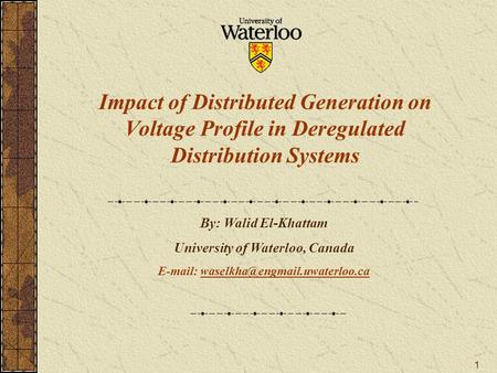 1 Impact of Distributed Generation on Voltage Profile in Deregulated Distribution Systems By: Walid El-Khattam University of Waterloo, Canada E-mail: