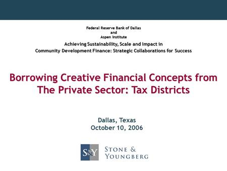Borrowing Creative Financial Concepts from The Private Sector: Tax Districts Dallas, Texas October 10, 2006 Federal Reserve Bank of Dallas and Aspen Institute.