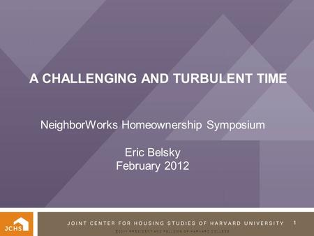 ©2011 PRESIDENT AND FELLOWS OF HARVARD COLLEGE A CHALLENGING AND TURBULENT TIME NeighborWorks Homeownership Symposium Eric Belsky February 2012 1.