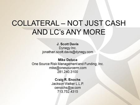 1 COLLATERAL – NOT JUST CASH AND LC's ANY MORE J. Scott Davis Dynegy Inc. Mike Deluca One Source Risk Management and Funding,