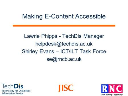 Making E-Content Accessible Lawrie Phipps - TechDis Manager Shirley Evans – ICT/ILT Task Force