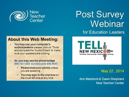 Post Survey Webinar May 22, 2014 Ann Maddock & Dawn Shephard New Teacher Center About this Web Meeting: You may use your computer's audio/speakers- please.