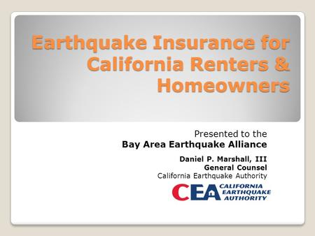 Earthquake Insurance for California Renters & Homeowners Presented to the Bay Area Earthquake Alliance Daniel P. Marshall, III General Counsel California.