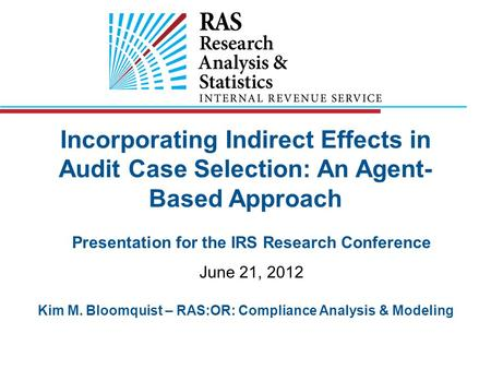 Incorporating Indirect Effects in Audit Case Selection: An Agent- Based Approach Presentation for the IRS Research Conference June 21, 2012 Kim M. Bloomquist.