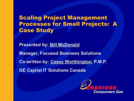 Scaling Project Management Processes for Small Projects: A Case Study Presented by: Bill McDonald Manager, Focused Business Solutions Co-written by: Casey.