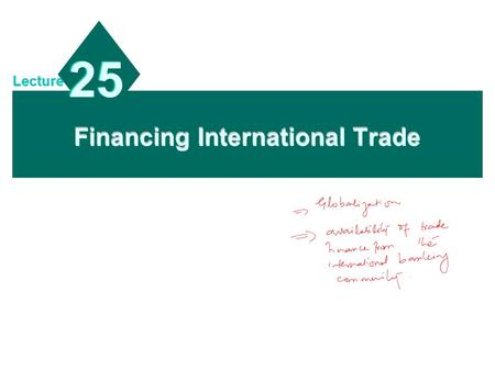Financing International Trade 25 Lecture. 19 - 2 Chapter Objectives To describe the methods of payment for international trade; To explain common trade.