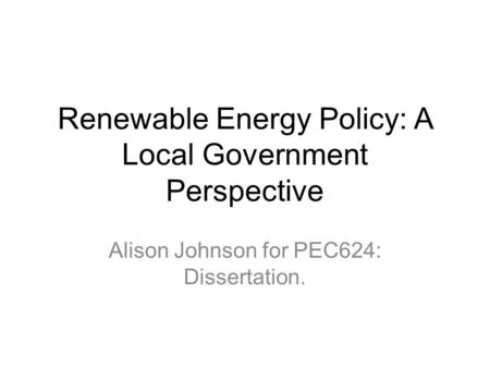 Renewable Energy Policy: A Local Government Perspective Alison Johnson for PEC624: Dissertation.