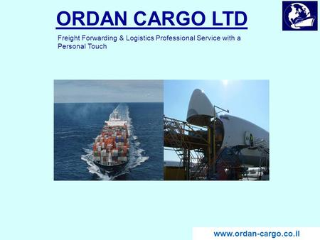 ORDAN CARGO LTD www.ordan-cargo.co.il Freight Forwarding & Logistics Professional Service with a Personal Touch www.ordan-cargo.co.il.