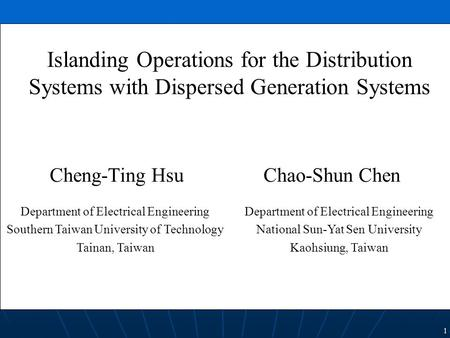 1 Cheng-Ting Hsu Chao-Shun Chen Islanding Operations for the Distribution Systems with Dispersed Generation Systems Department of Electrical Engineering.