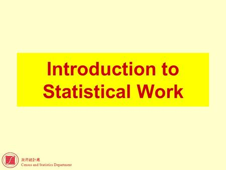 政府統計處 Census and Statistics Department Introduction to Statistical Work.
