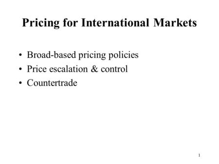 1 Pricing for International Markets Broad-based pricing policies Price escalation & control Countertrade.