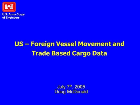 U.S. Army Corps of Engineers US – Foreign Vessel Movement and Trade Based Cargo Data July 7 th, 2005 Doug McDonald.