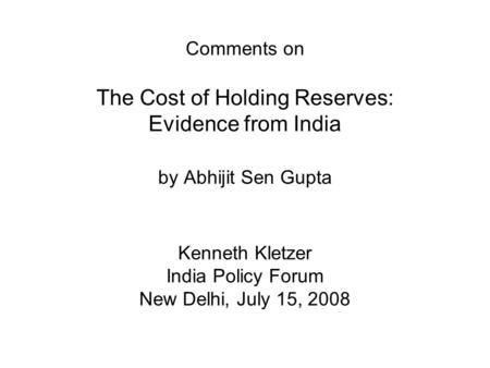 Comments on The Cost of Holding Reserves: Evidence from India by Abhijit Sen Gupta Kenneth Kletzer India Policy Forum New Delhi, July 15, 2008.