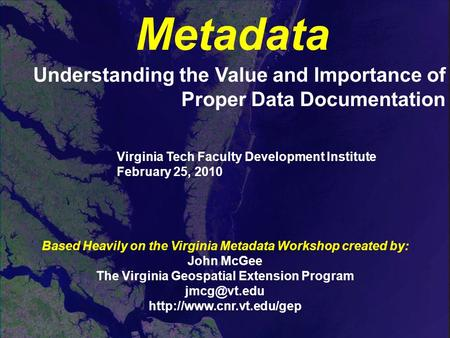 Metadata Understanding the Value and Importance of Proper Data Documentation Based Heavily on the Virginia Metadata Workshop created by: John McGee The.