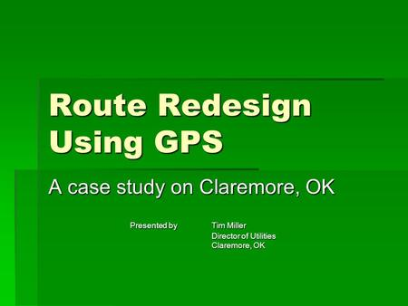 Route Redesign Using GPS A case study on Claremore, OK Presented by Tim Miller Director of Utilities Claremore, OK.