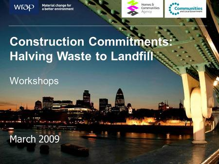 Construction Commitments: Halving Waste to Landfill Workshops March 2009.