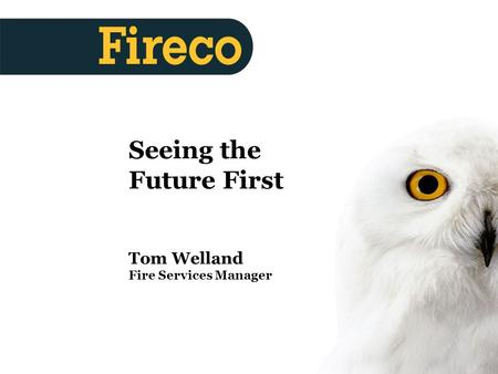 Produced 27/06/05 Seeing the Future First Tom Welland Fire Services Manager.