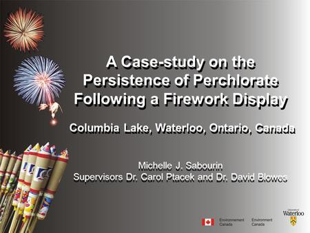 A Case-study on the Persistence of Perchlorate Following a Firework Display Columbia Lake, Waterloo, Ontario, Canada Michelle J. Sabourin Supervisors Dr.