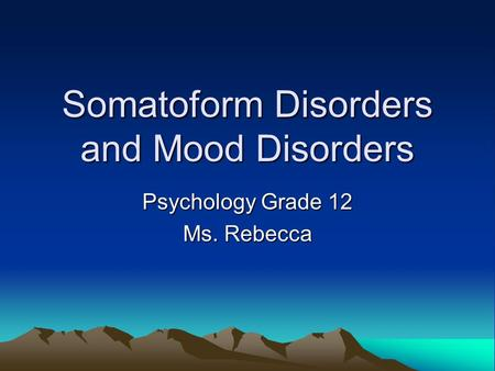 Somatoform Disorders and Mood Disorders Psychology Grade 12 Ms. Rebecca.