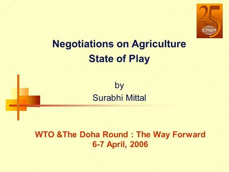 Negotiations on Agriculture State of Play by Surabhi Mittal WTO &The Doha Round : The Way Forward 6-7 April, 2006.