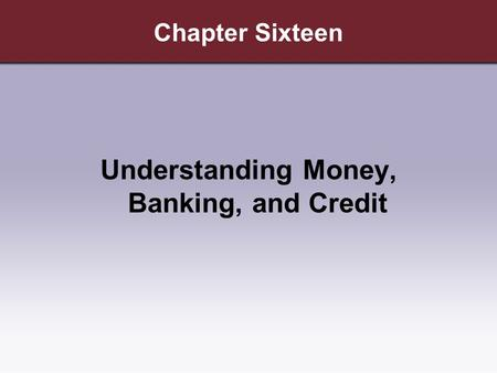 Chapter Sixteen Understanding Money, Banking, and Credit.