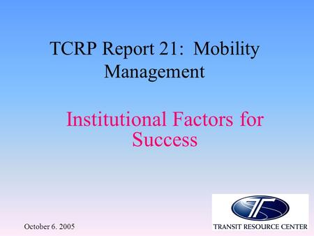 October 6. 2005 TCRP Report 21: Mobility Management Institutional Factors for Success.