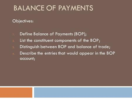 BALANCE OF PAYMENTS Objectives: 1. Define Balance of Payments (BOP); 2. List the constituent components of the BOP; 3. Distinguish between BOP and balance.