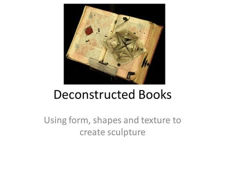 Deconstructed Books Using form, shapes and texture to create sculpture.