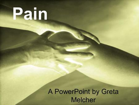 "Pain A PowerPoint by Greta Melcher. ""Pain alters the quality of life more than any other health- related problem. It interferes with sleep, mobility,"