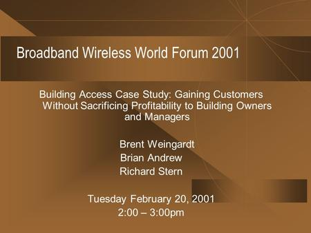 Broadband Wireless World Forum 2001 Building Access Case Study: Gaining Customers Without Sacrificing Profitability to Building Owners and Managers Brent.