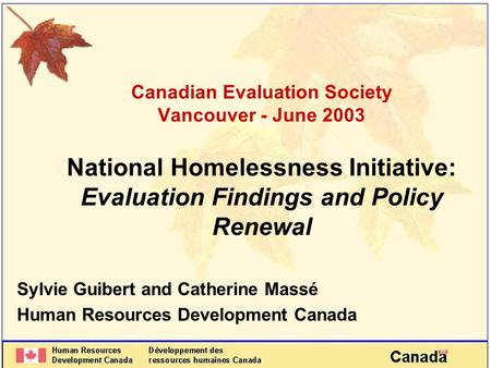 Canadian Evaluation Society Vancouver - June 2003 National Homelessness Initiative: Evaluation Findings and Policy Renewal Sylvie Guibert and Catherine.