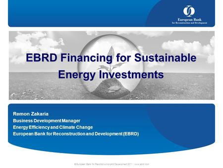 © European Bank for Reconstruction and Development 2011 | www.ebrd.com EBRD Financing for Sustainable Energy Investments Remon Zakaria Business Development.