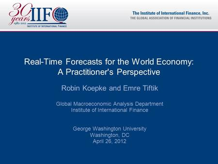 Real-Time Forecasts for the World Economy: A Practitioner's Perspective Robin Koepke and Emre Tiftik Global Macroeconomic Analysis Department Institute.