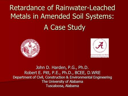 Retardance of Rainwater-Leached Metals in Amended Soil Systems: A Case Study John D. Harden, P.G., Ph.D. Robert E. Pitt, P.E., Ph.D., BCEE, D.WRE Department.