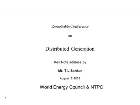 1 Distributed Generation Key Note address by Mr. T L Sankar Roundtable Conference on World Energy Council & NTPC August 16, 2005.