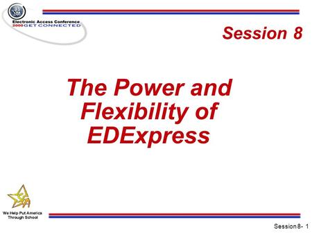 Session 8-1 Session 8 The Power and Flexibility of EDExpress.