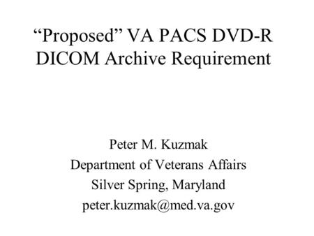 """Proposed"" VA PACS DVD-R DICOM Archive Requirement Peter M. Kuzmak Department of Veterans Affairs Silver Spring, Maryland"