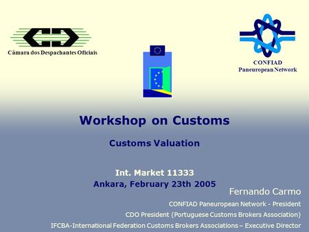 Câmara dos Despachantes Oficiais CONFIAD Paneuropean Network Workshop on Customs Customs Valuation Fernando Carmo CONFIAD Paneuropean Network - President.