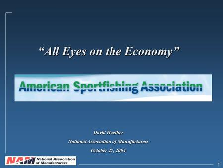 "1 ""All Eyes on the Economy"" David Huether National Association of Manufacturers October 27, 2004."