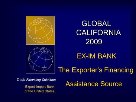 Trade Financing Solutions Export-Import Bank of the United States GLOBAL CALIFORNIA 2009 GLOBAL CALIFORNIA 2009 EX-IM BANK The Exporter's Financing Assistance.