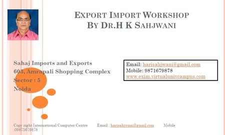 E XPORT I MPORT W ORKSHOP B Y D R.H K S AHJWANI Sahaj Imports and Exports 603, Amrapali Shopping Complex Sector : 5 Noida Copy right International Computer.