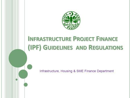 I NFRASTRUCTURE P ROJECT F INANCE (IPF) G UIDELINES AND R EGULATIONS Infrastructure, Housing & SME Finance Department.