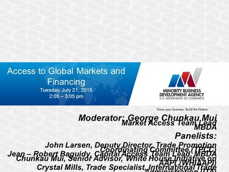 Access to Global Markets and Financing Tuesday, July 21, 2015 2:05 – 3:05 pm Moderator: George Chunkau Mui Market Access Team Lead MBDA Panelists: John.