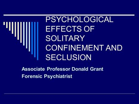 PSYCHOLOGICAL EFFECTS OF SOLITARY CONFINEMENT AND SECLUSION Associate Professor Donald Grant Forensic Psychiatrist.