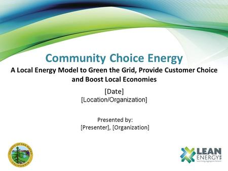 Community Choice Energy A Local Energy Model to Green the Grid, Provide Customer Choice and Boost Local Economies [Date] [Location/Organization] Presented.