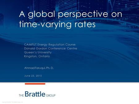 Copyright © 2015 The Brattle Group, Inc. A global perspective on time-varying rates CAMPUT Energy Regulation Course Donald Gordon Conference Centre Queen's.