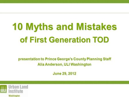 10 Myths and Mistakes of First Generation TOD presentation to Prince George's County Planning Staff Alia Anderson, ULI Washington June 29, 2012.
