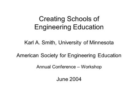 Creating Schools of Engineering Education Karl A. Smith, University of Minnesota American Society for Engineering Education Annual Conference – Workshop.