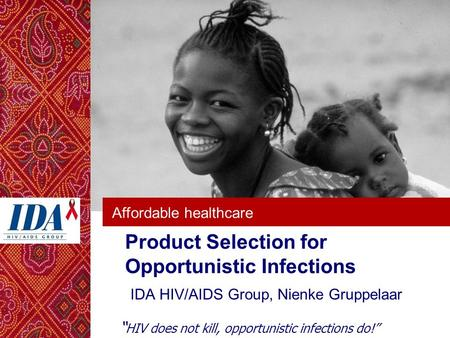 "Affordable healthcare Product Selection for Opportunistic Infections IDA HIV/AIDS Group, Nienke Gruppelaar "" HIV does not kill, opportunistic infections."